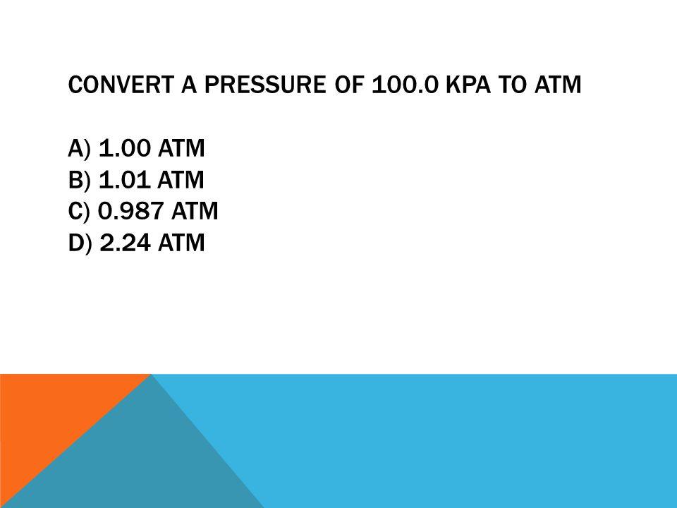 CONVERT A PRESSURE OF 100. 0 KPA TO ATM A) 1. 00 ATM B) 1. 01 ATM C) 0