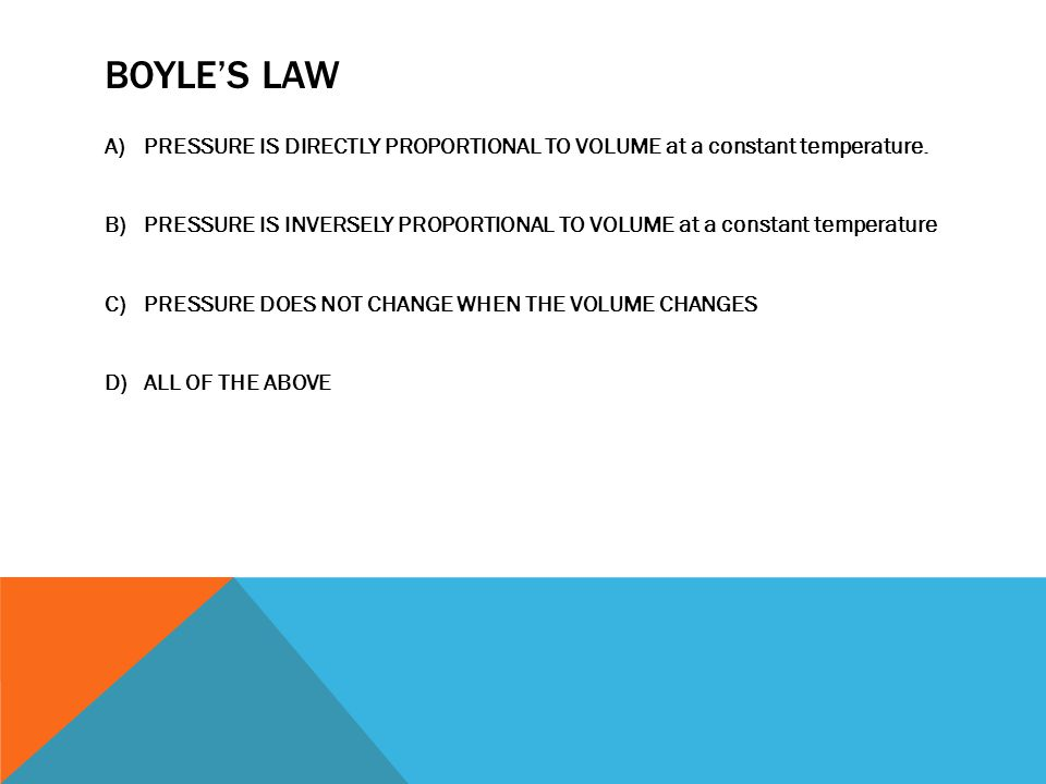 BOYLE'S LAW PRESSURE IS DIRECTLY PROPORTIONAL TO VOLUME at a constant temperature.