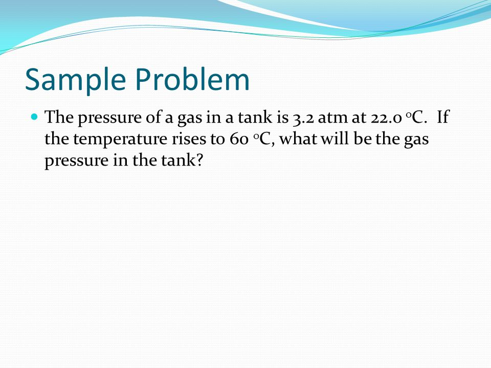 Sample Problem The pressure of a gas in a tank is 3.2 atm at 22.o oC.