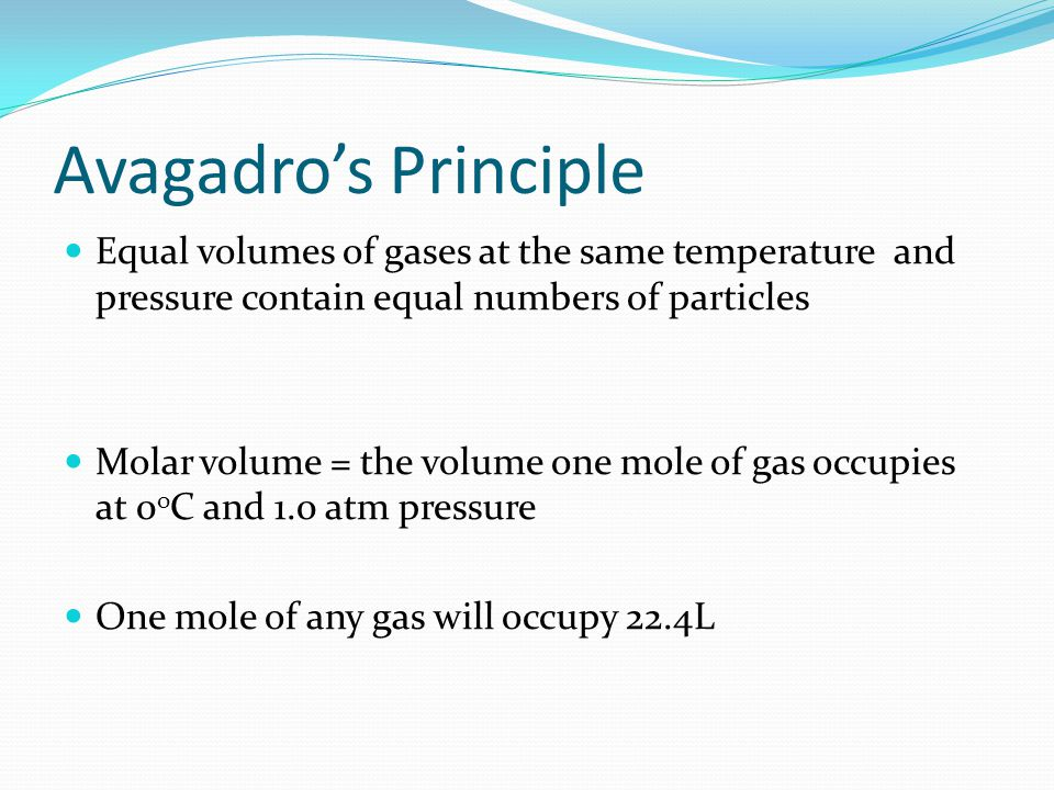 Avagadro's Principle Equal volumes of gases at the same temperature and pressure contain equal numbers of particles.