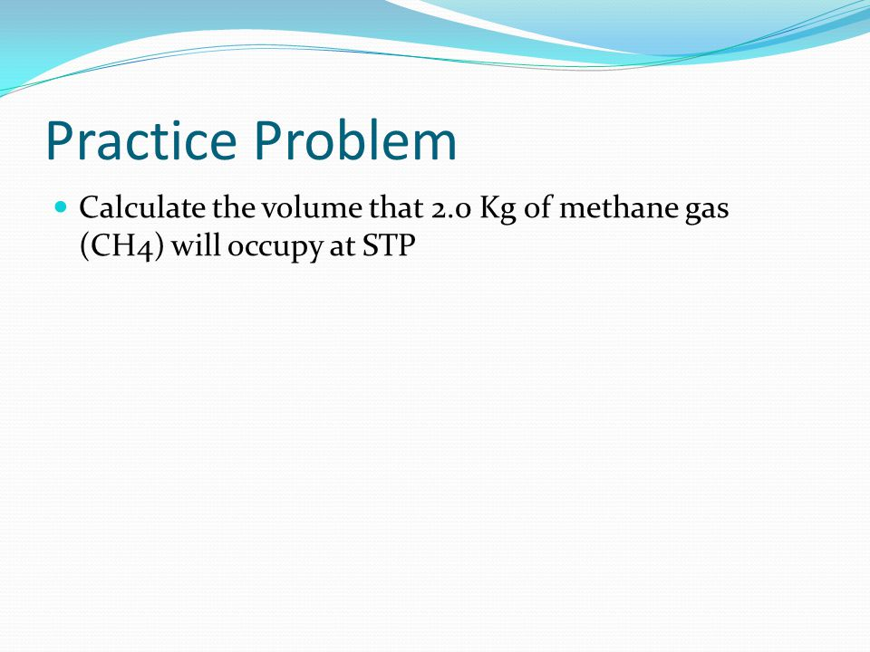 Practice Problem Calculate the volume that 2.0 Kg of methane gas (CH4) will occupy at STP