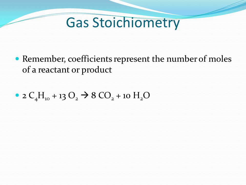 Gas Stoichiometry Remember, coefficients represent the number of moles of a reactant or product.