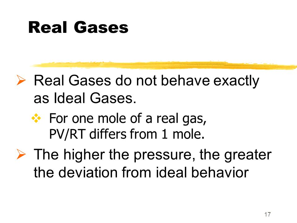 Real Gases Real Gases do not behave exactly as Ideal Gases.