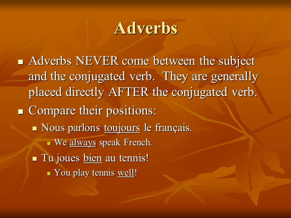 Adverbs Adverbs NEVER come between the subject and the conjugated verb. They are generally placed directly AFTER the conjugated verb.