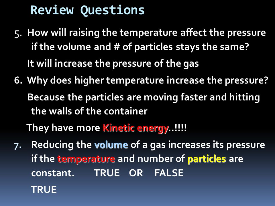 Review Questions 5. How will raising the temperature affect the pressure if the volume and # of particles stays the same