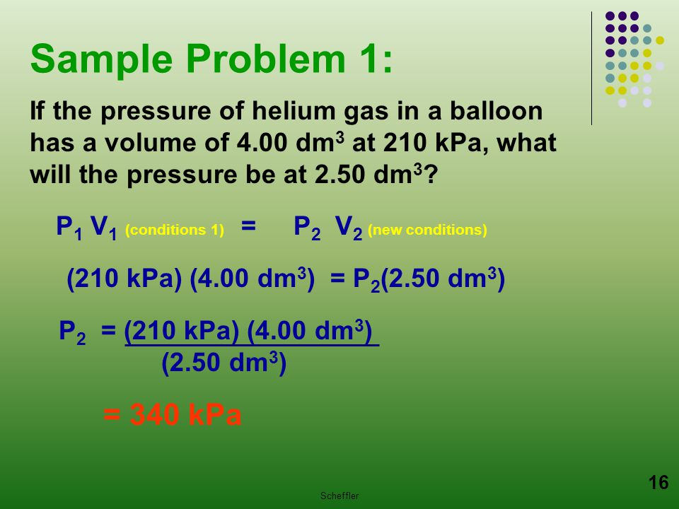 Sample Problem 1: If the pressure of helium gas in a balloon has a volume of 4.00 dm3 at 210 kPa, what will the pressure be at 2.50 dm3