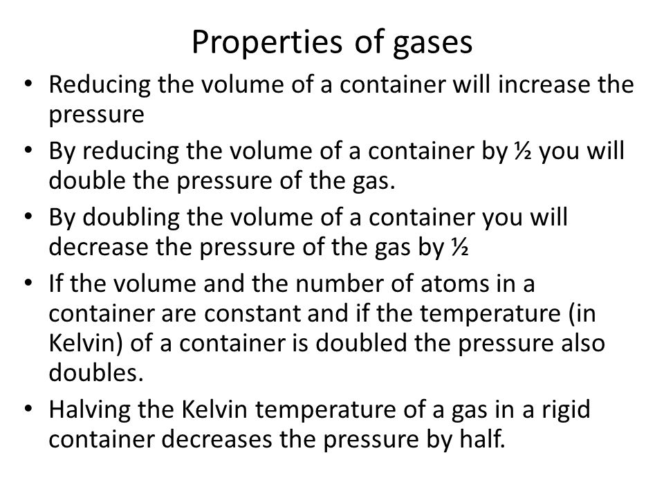 Properties of gases Reducing the volume of a container will increase the pressure.
