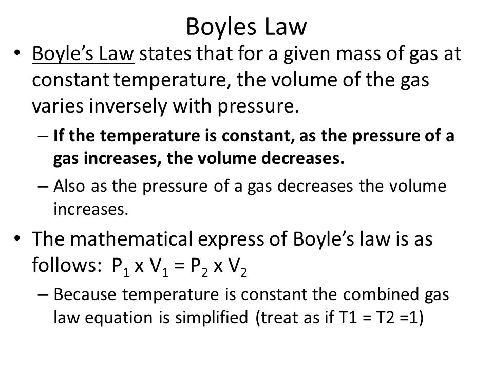 Boyles Law Boyle's Law states that for a given mass of gas at constant temperature, the volume of the gas varies inversely with pressure.