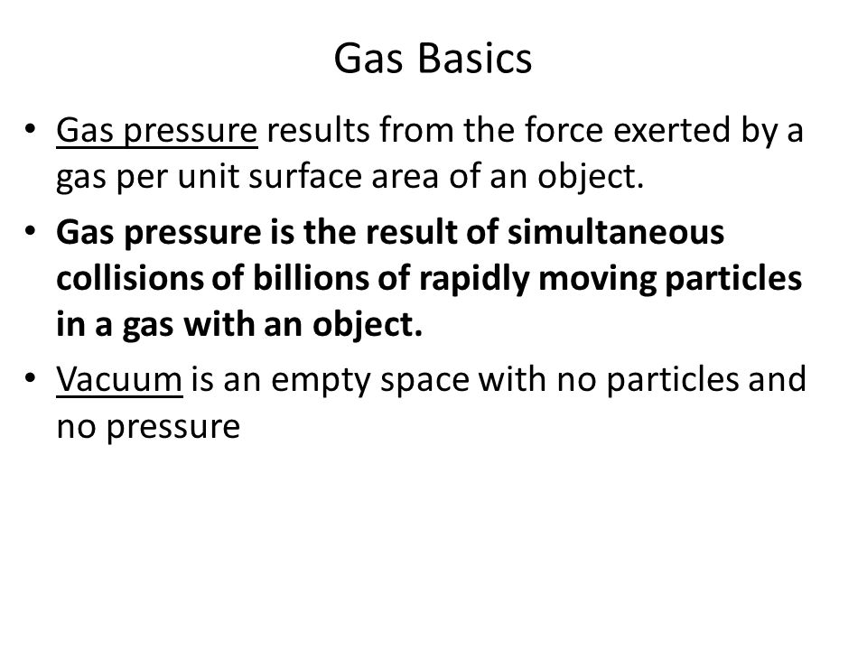 Gas Basics Gas pressure results from the force exerted by a gas per unit surface area of an object.