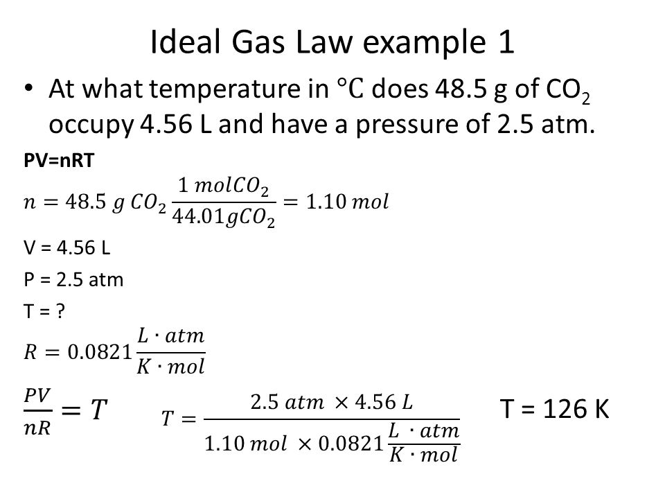 Ideal Gas Law example 1 At what temperature in °C does 48.5 g of CO2 occupy 4.56 L and have a pressure of 2.5 atm.