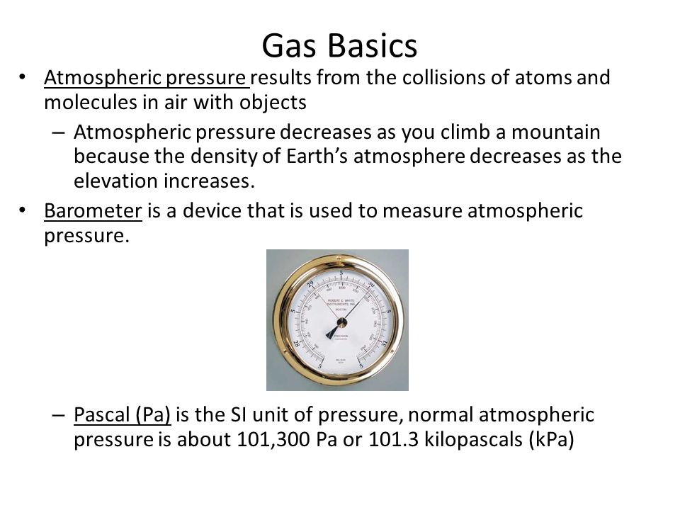 Gas Basics Atmospheric pressure results from the collisions of atoms and molecules in air with objects.