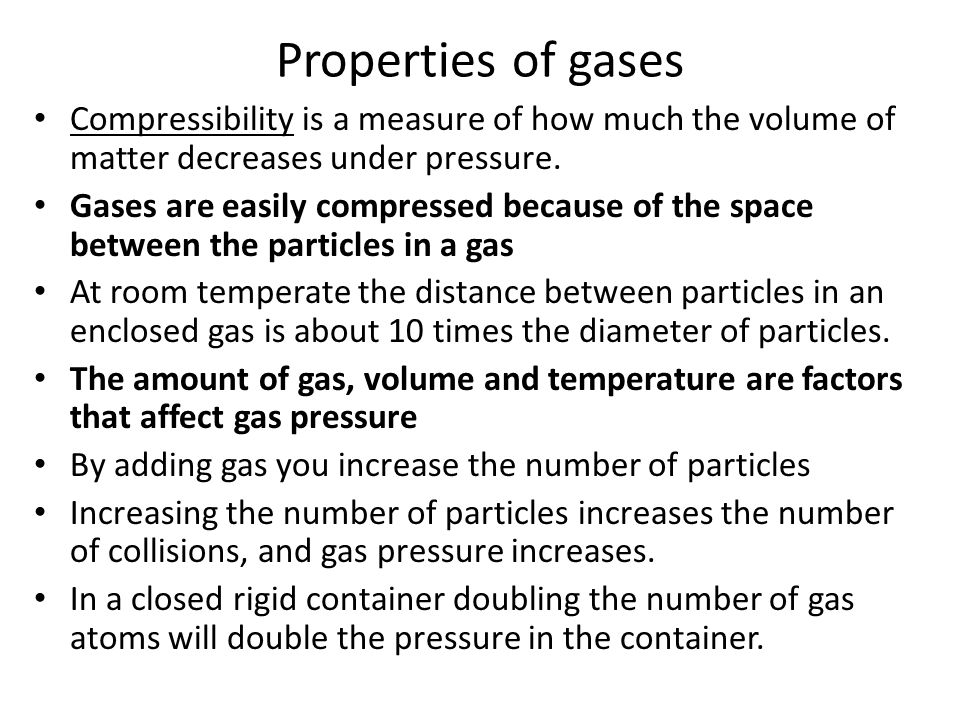 Properties of gases Compressibility is a measure of how much the volume of matter decreases under pressure.