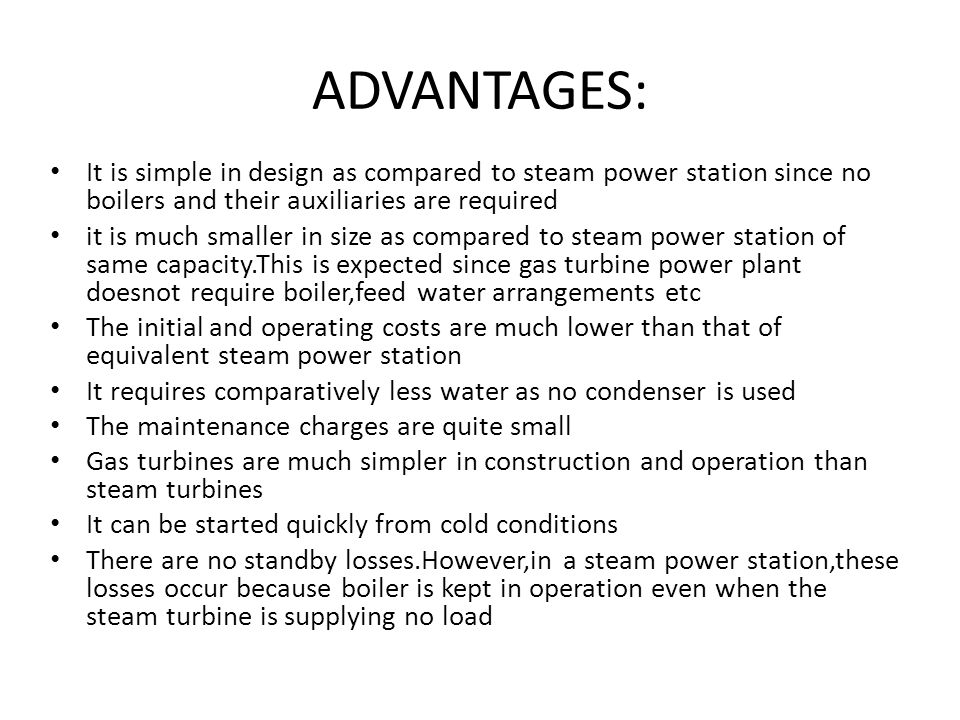 ADVANTAGES: It is simple in design as compared to steam power station since no boilers and their auxiliaries are required.