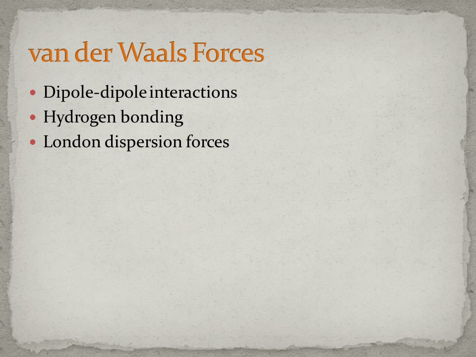 van der Waals Forces Dipole-dipole interactions Hydrogen bonding