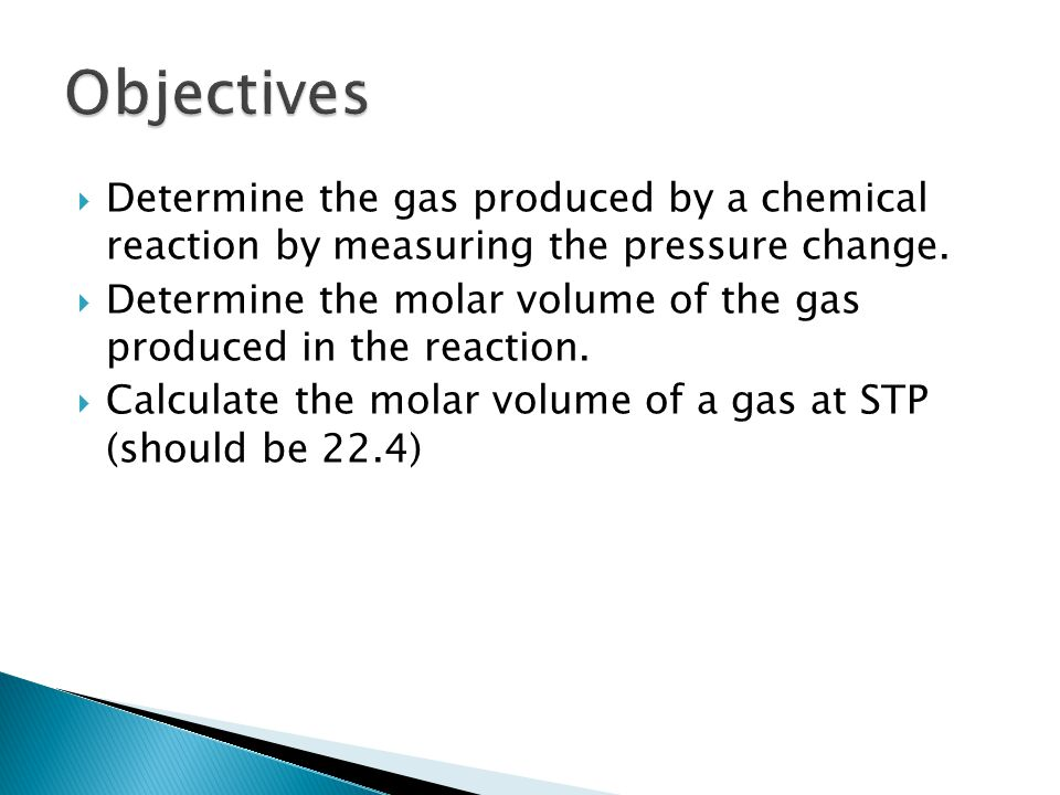 Objectives Determine the gas produced by a chemical reaction by measuring the pressure change.