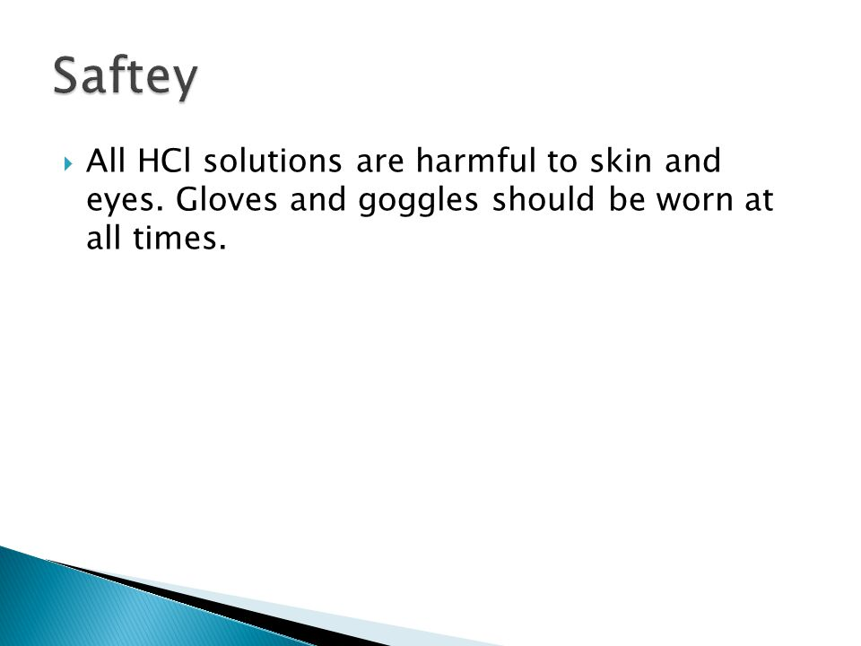 Saftey All HCl solutions are harmful to skin and eyes.