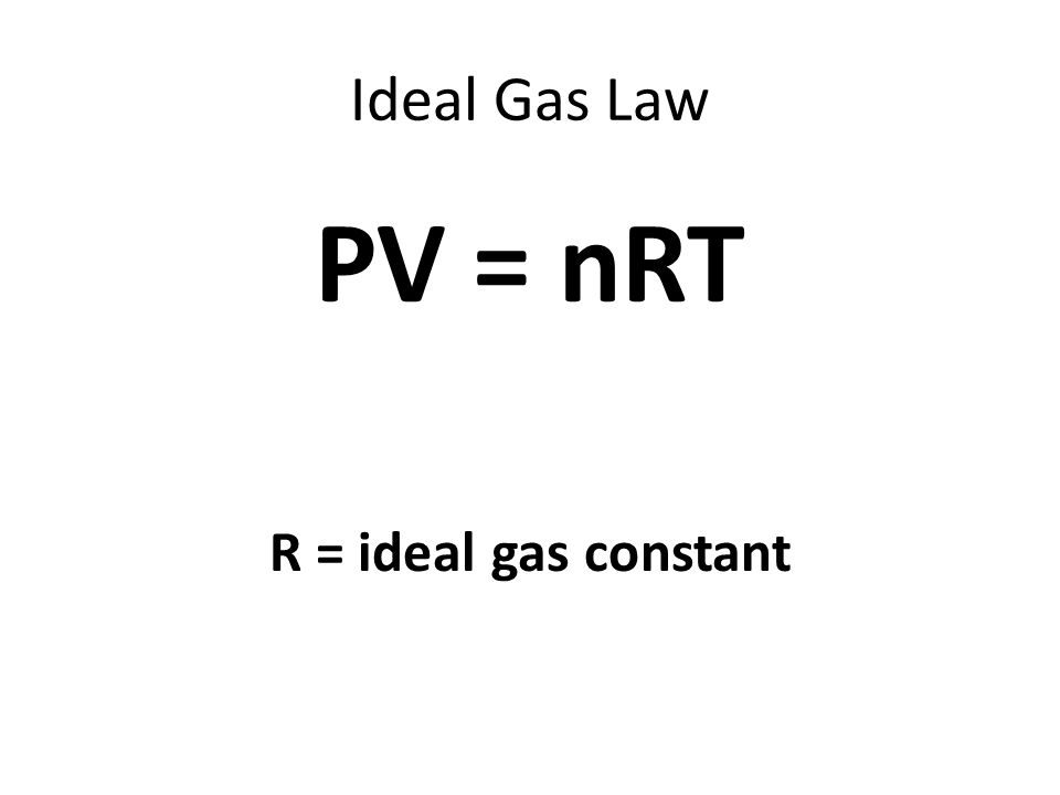 Ideal Gas Law PV = nRT R = ideal gas constant