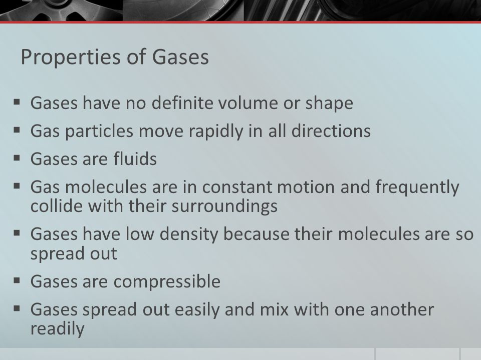 Properties of Gases Gases have no definite volume or shape