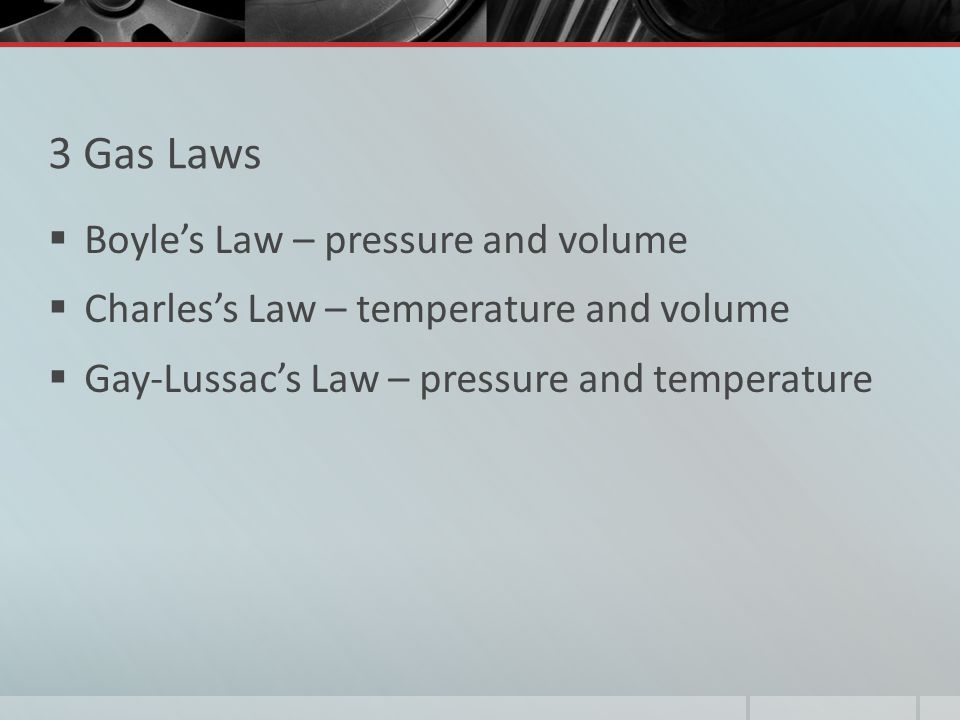 3 Gas Laws Boyle's Law – pressure and volume