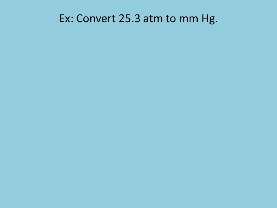 Ex: Convert 25.3 atm to mm Hg.