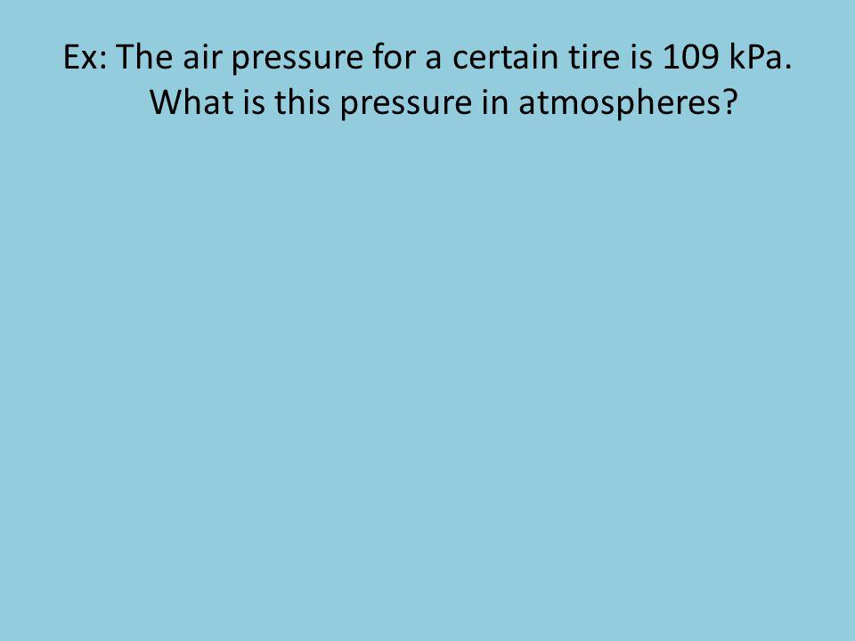 Ex: The air pressure for a certain tire is 109 kPa