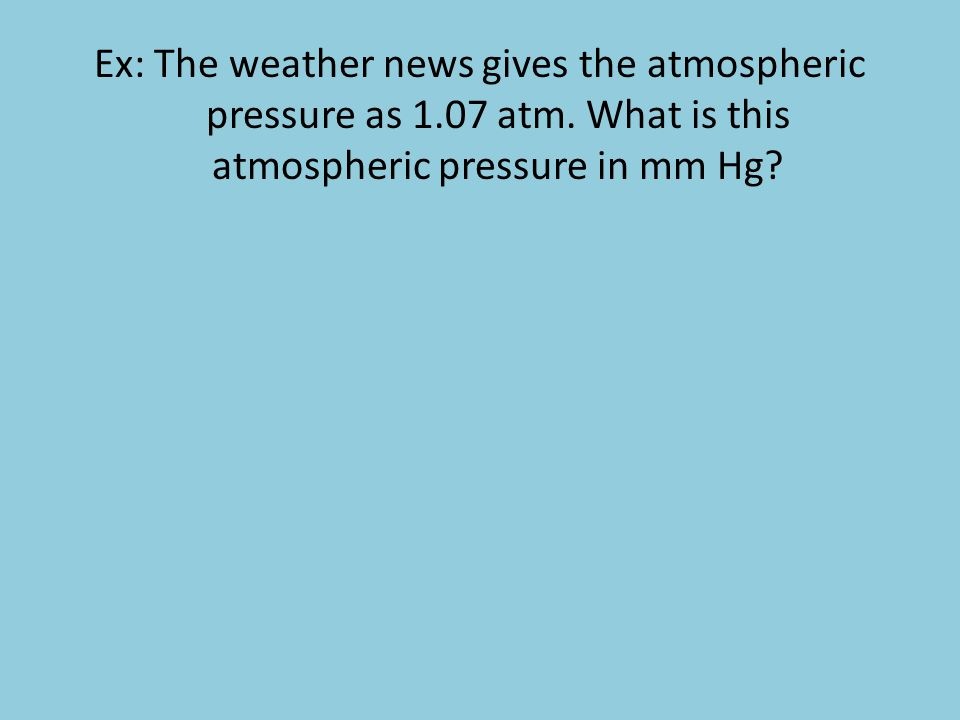 Ex: The weather news gives the atmospheric pressure as 1. 07 atm