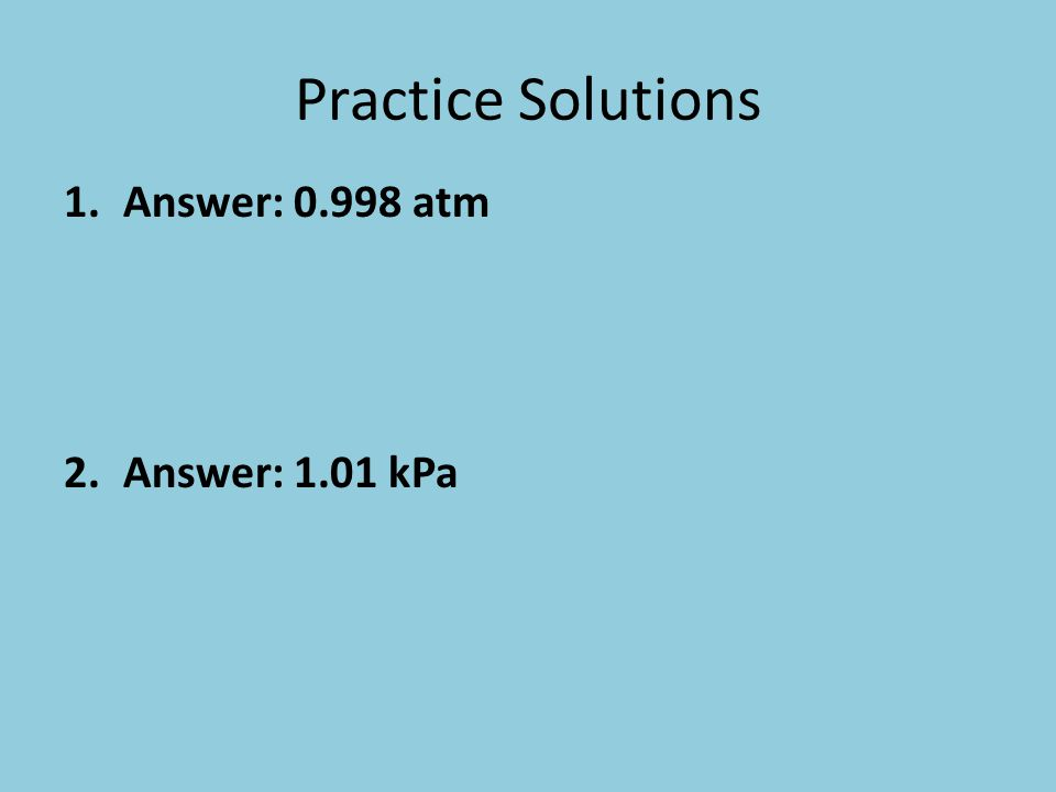 Practice Solutions Answer: 0.998 atm Answer: 1.01 kPa