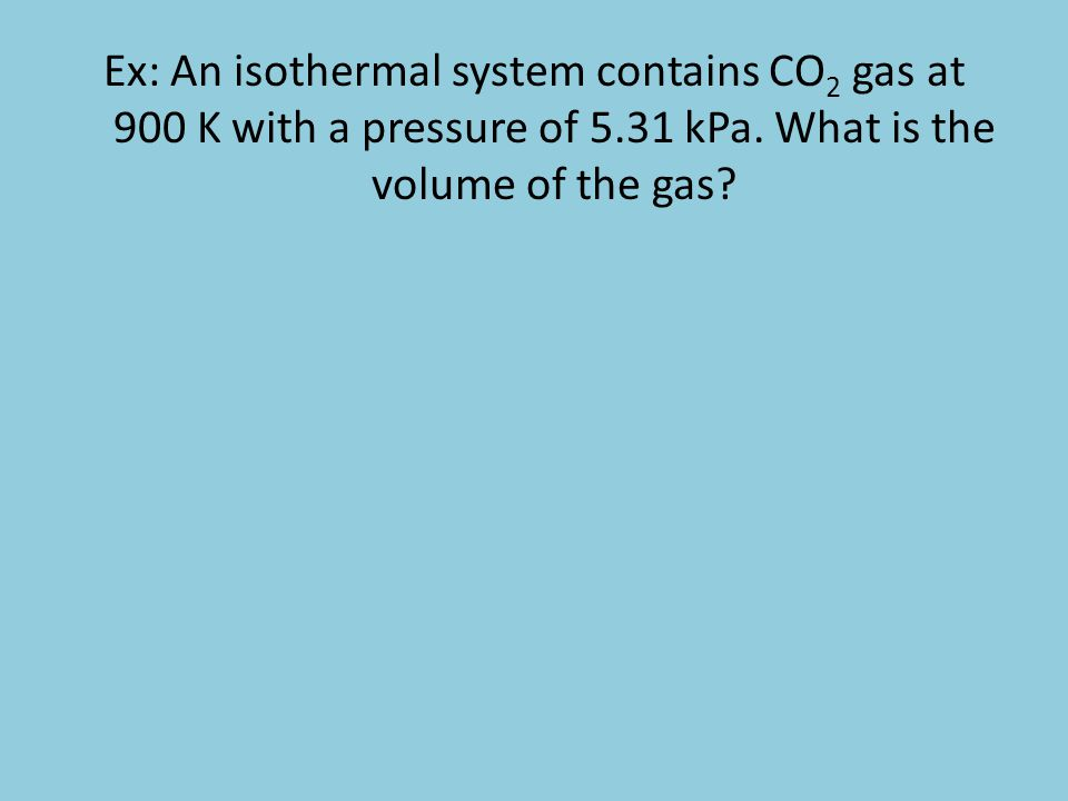 Ex: An isothermal system contains CO2 gas at 900 K with a pressure of 5.31 kPa.