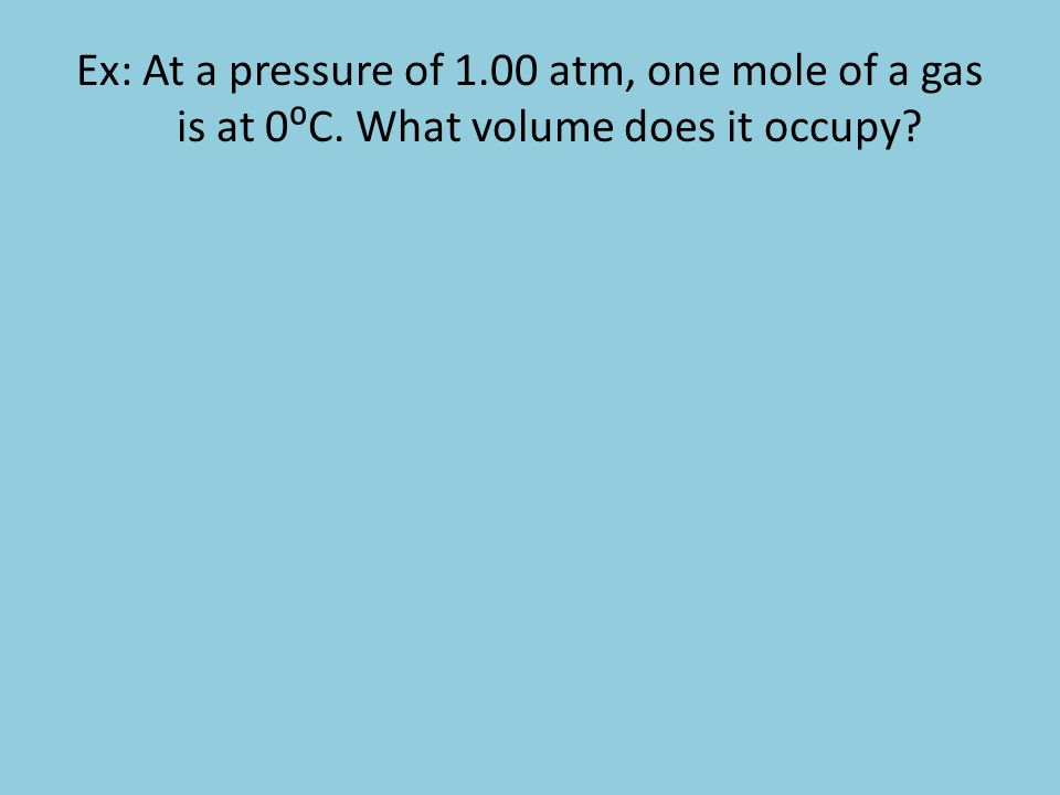 Ex: At a pressure of 1. 00 atm, one mole of a gas is at 0⁰C