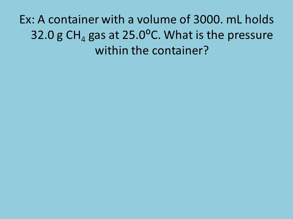 Ex: A container with a volume of 3000. mL holds 32. 0 g CH4 gas at 25
