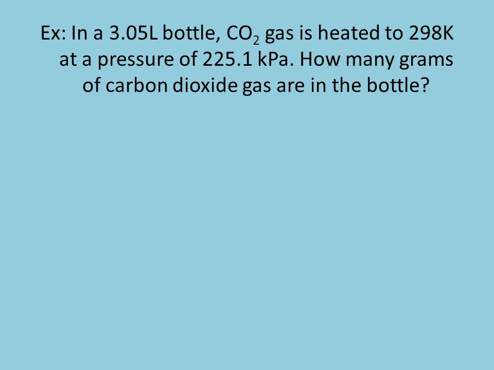 Ex: In a 3. 05L bottle, CO2 gas is heated to 298K at a pressure of 225