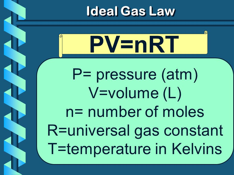 PV=nRT P= pressure (atm) V=volume (L) n= number of moles