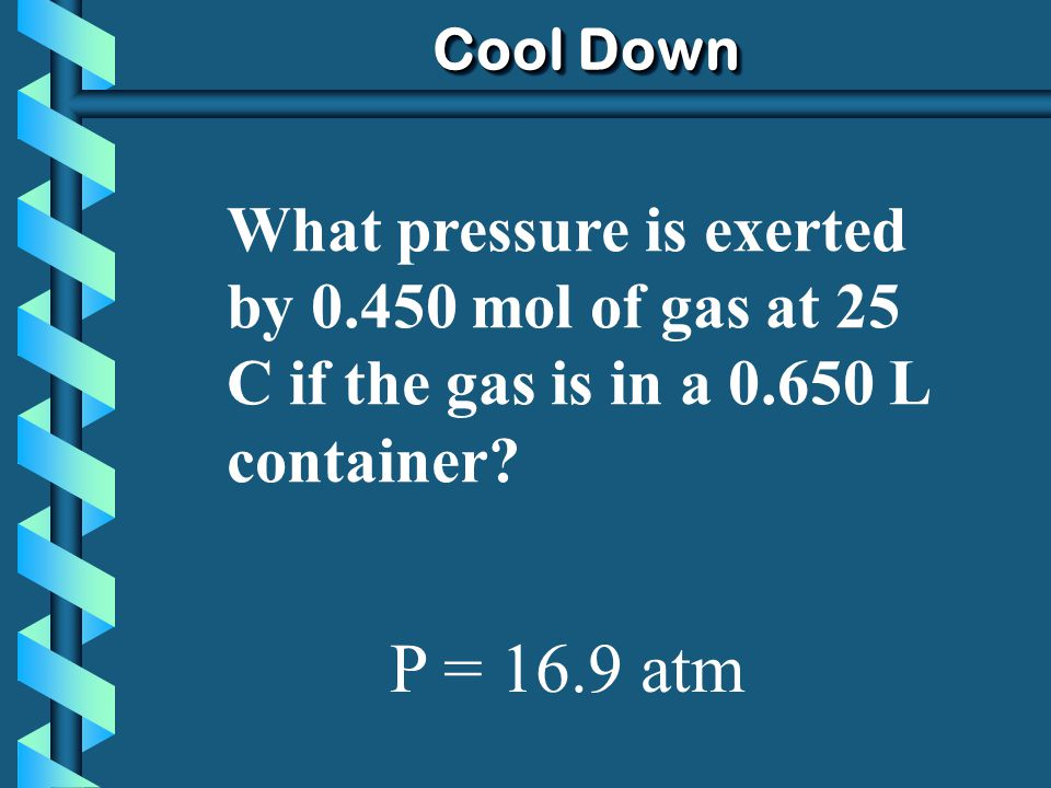 Cool Down What pressure is exerted by 0.450 mol of gas at 25 C if the gas is in a 0.650 L container