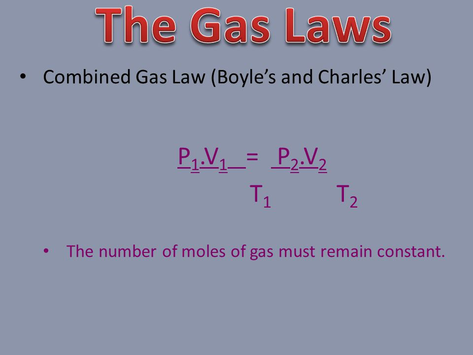 The Gas Laws Combined Gas Law (Boyle's and Charles' Law) P1.V1 = P2.V2.