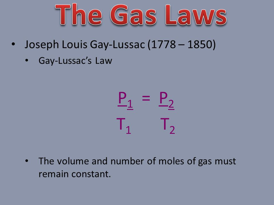 The Gas Laws P1 = P2 T1 T2 Joseph Louis Gay-Lussac (1778 – 1850)