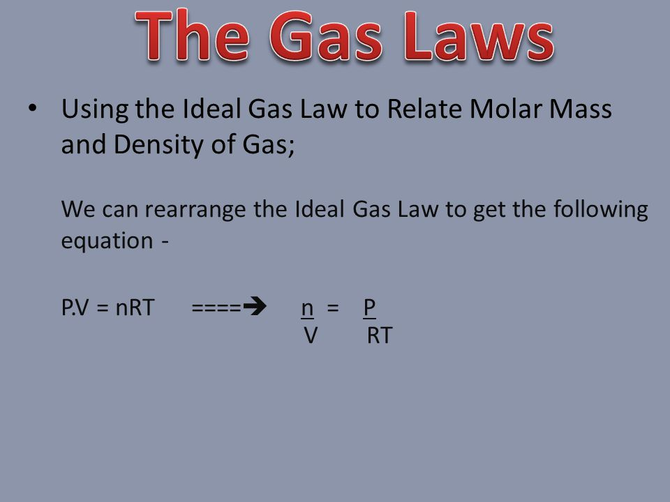 The Gas Laws Using the Ideal Gas Law to Relate Molar Mass and Density of Gas; We can rearrange the Ideal Gas Law to get the following equation -