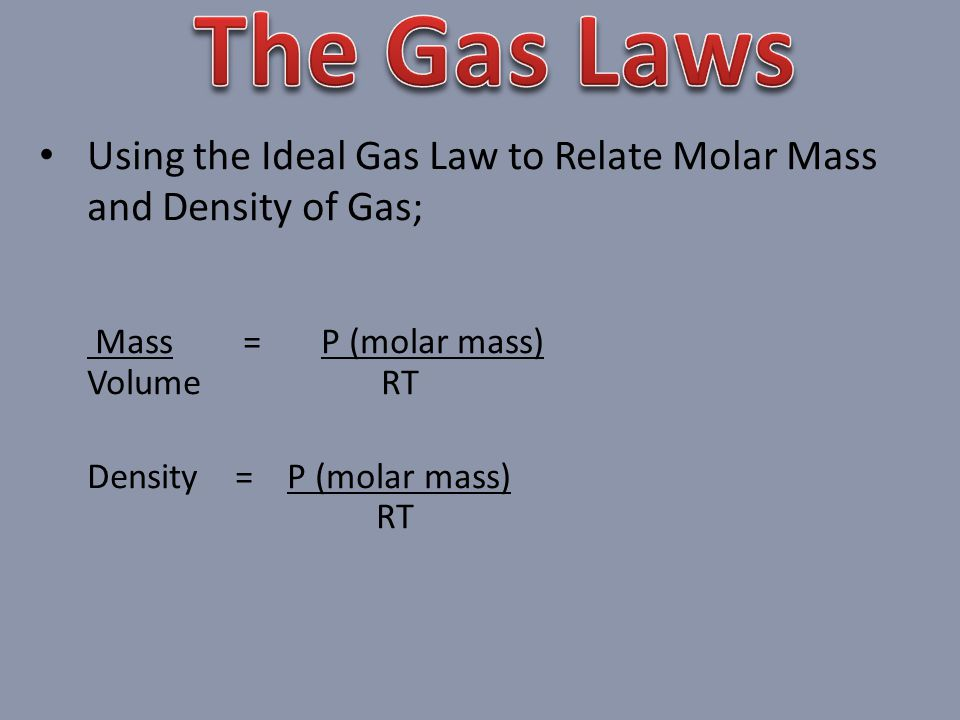 The Gas Laws Using the Ideal Gas Law to Relate Molar Mass and Density of Gas; Mass = P (molar mass)