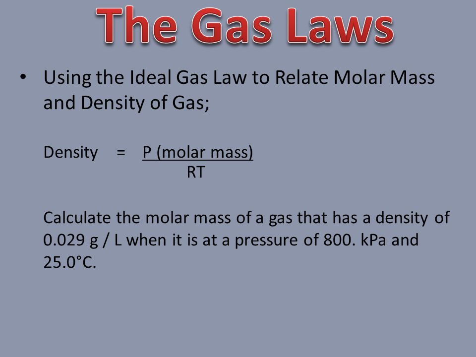 The Gas Laws Using the Ideal Gas Law to Relate Molar Mass and Density of Gas; Density = P (molar mass)