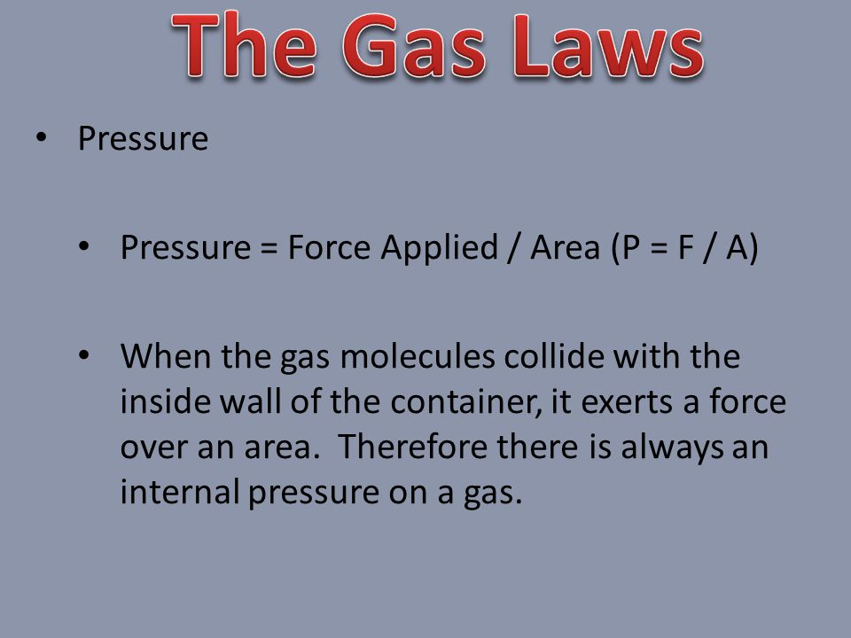 The Gas Laws Pressure Pressure = Force Applied / Area (P = F / A)