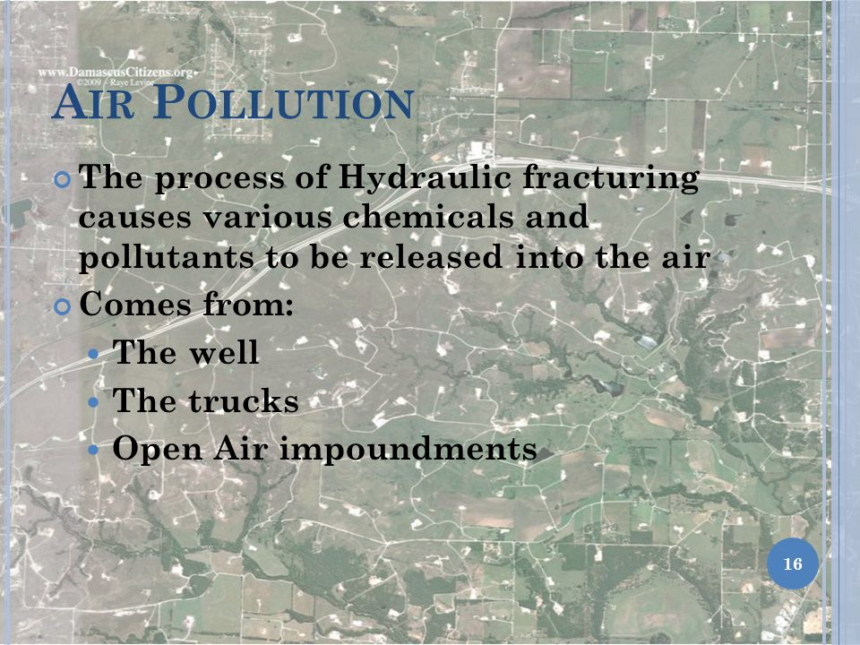 Air Pollution The process of Hydraulic fracturing causes various chemicals and pollutants to be released into the air.