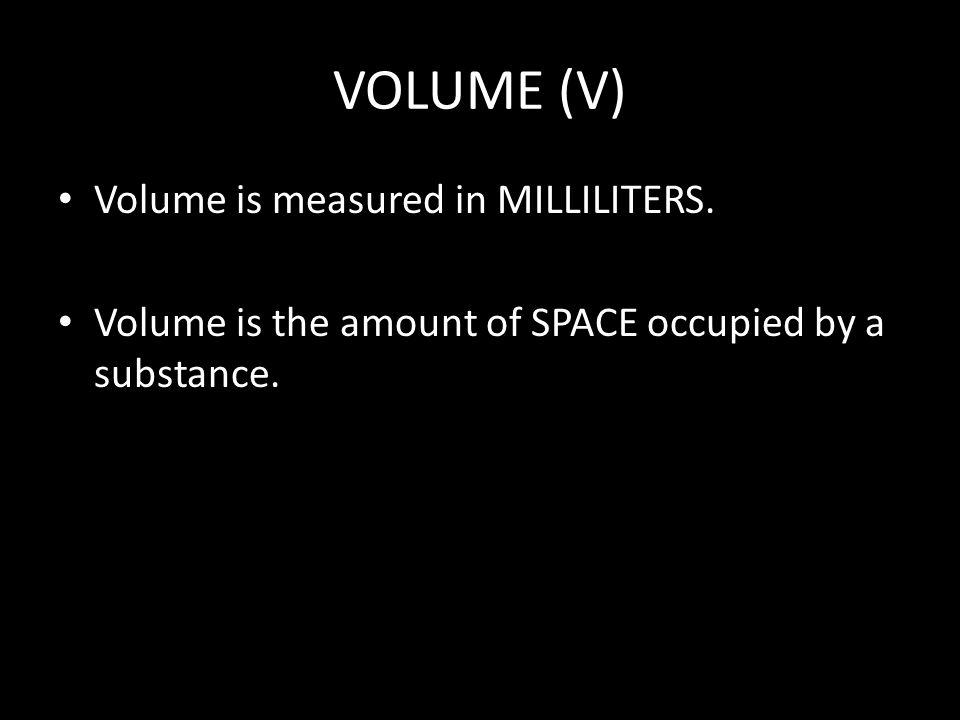 VOLUME (V) Volume is measured in MILLILITERS.