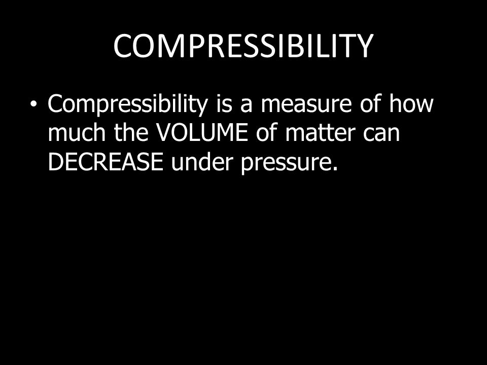COMPRESSIBILITY Compressibility is a measure of how much the VOLUME of matter can DECREASE under pressure.