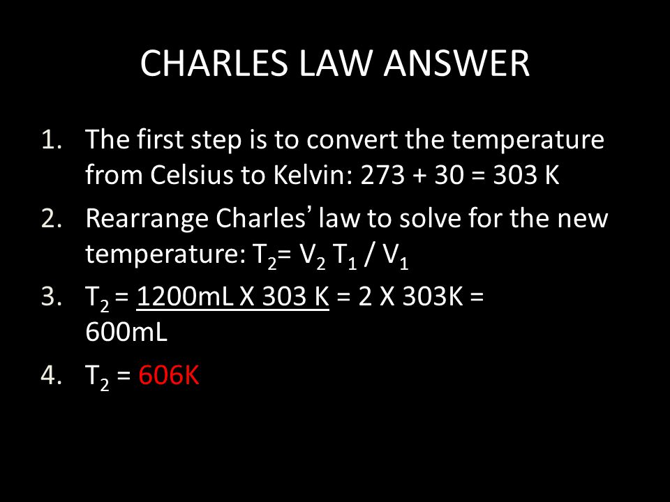CHARLES LAW ANSWER The first step is to convert the temperature from Celsius to Kelvin: 273 + 30 = 303 K.