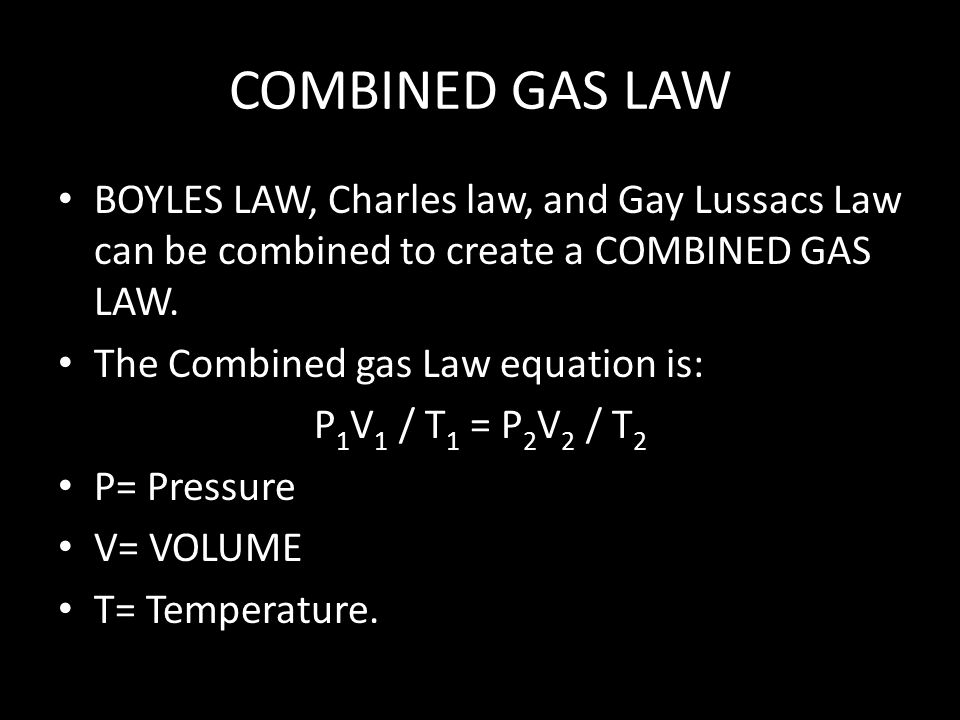 COMBINED GAS LAW BOYLES LAW, Charles law, and Gay Lussacs Law can be combined to create a COMBINED GAS LAW.