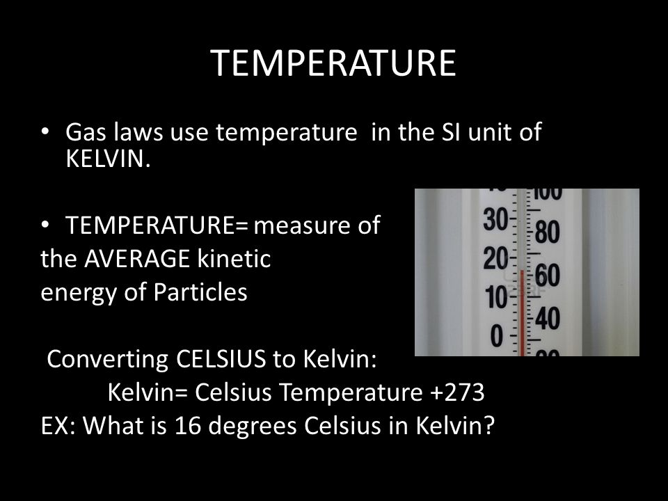 TEMPERATURE Gas laws use temperature in the SI unit of KELVIN.