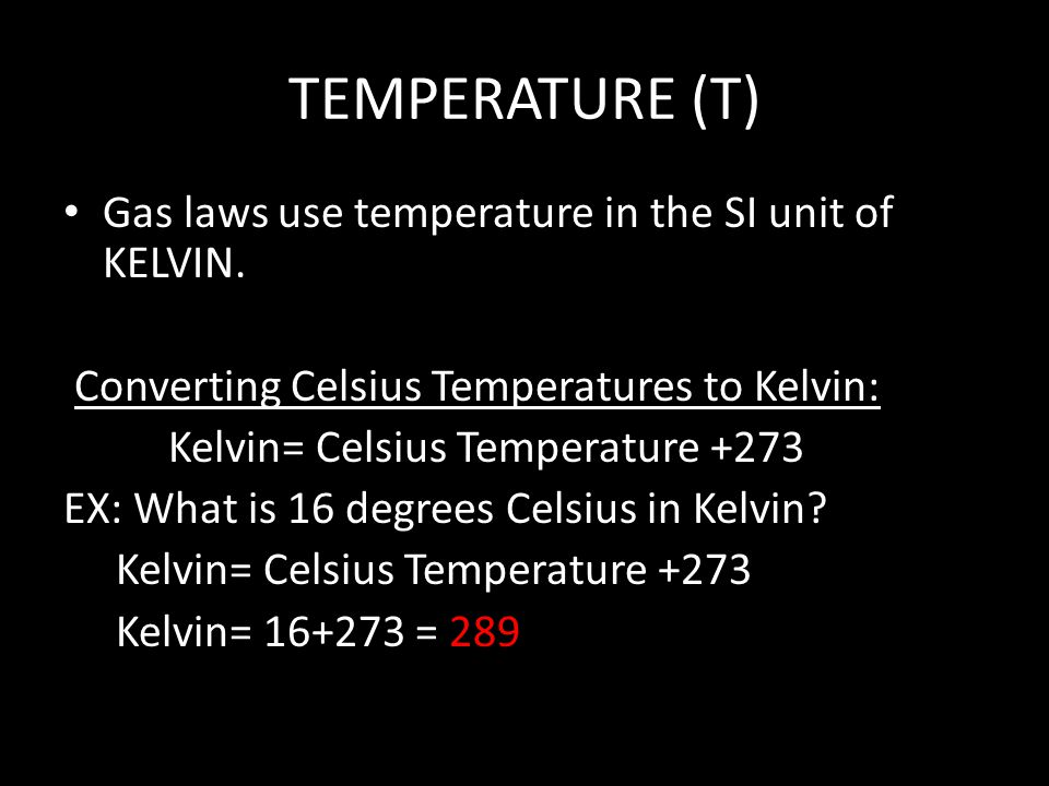 TEMPERATURE (T) Gas laws use temperature in the SI unit of KELVIN.