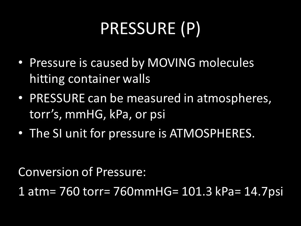 PRESSURE (P) Pressure is caused by MOVING molecules hitting container walls. PRESSURE can be measured in atmospheres, torr's, mmHG, kPa, or psi.