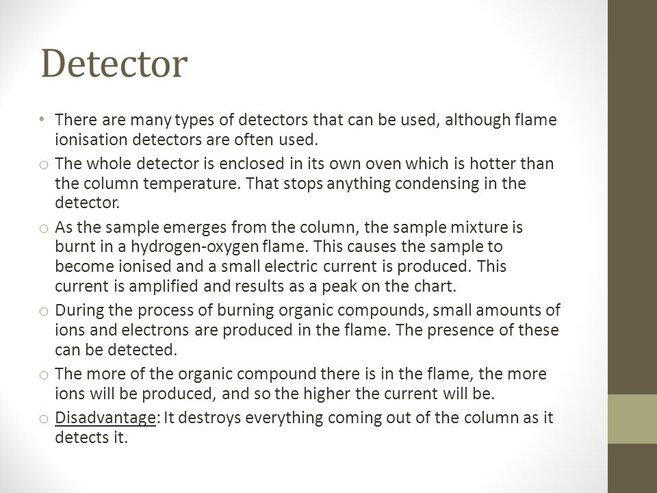Detector There are many types of detectors that can be used, although flame ionisation detectors are often used.