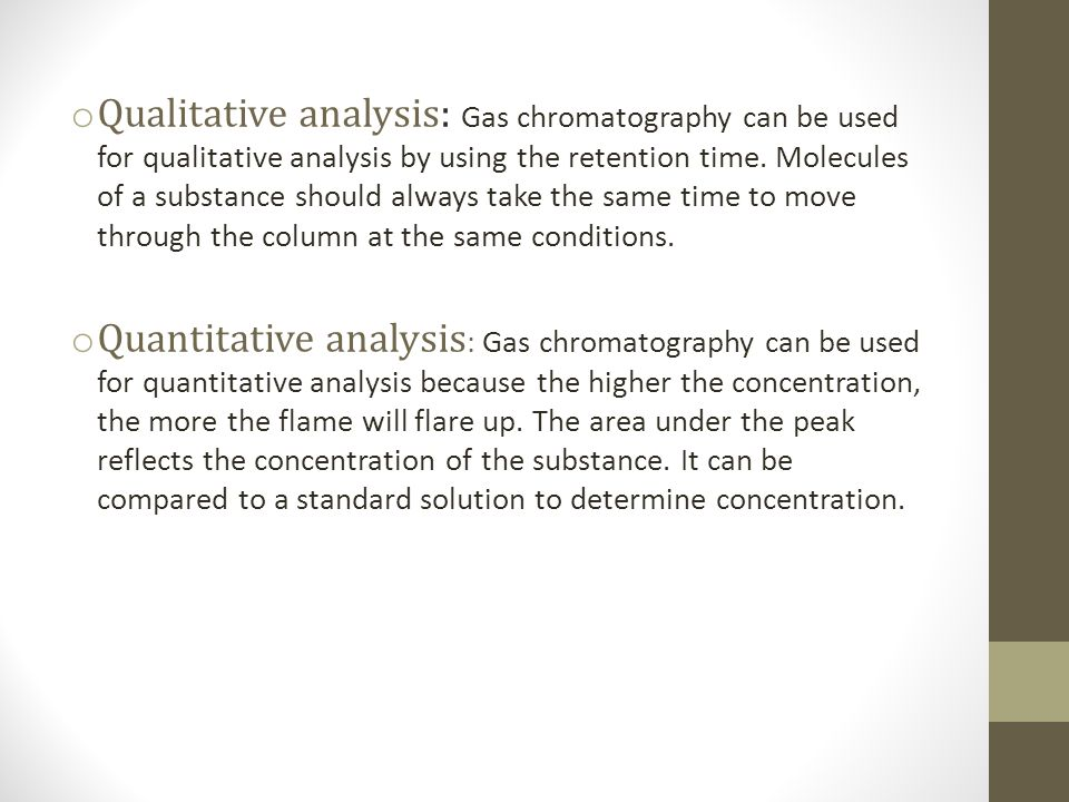 Qualitative analysis: Gas chromatography can be used for qualitative analysis by using the retention time. Molecules of a substance should always take the same time to move through the column at the same conditions.
