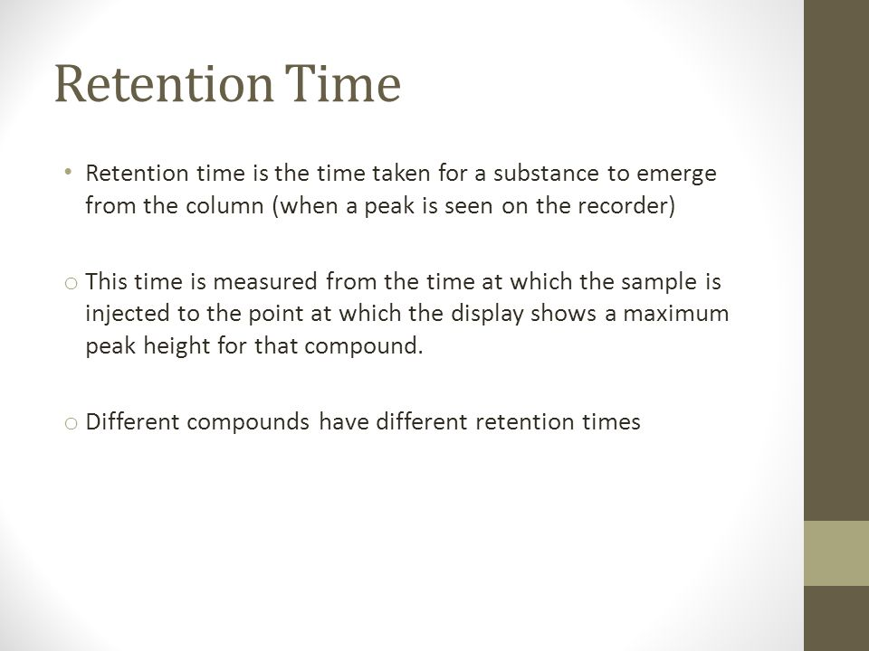 Retention Time Retention time is the time taken for a substance to emerge from the column (when a peak is seen on the recorder)